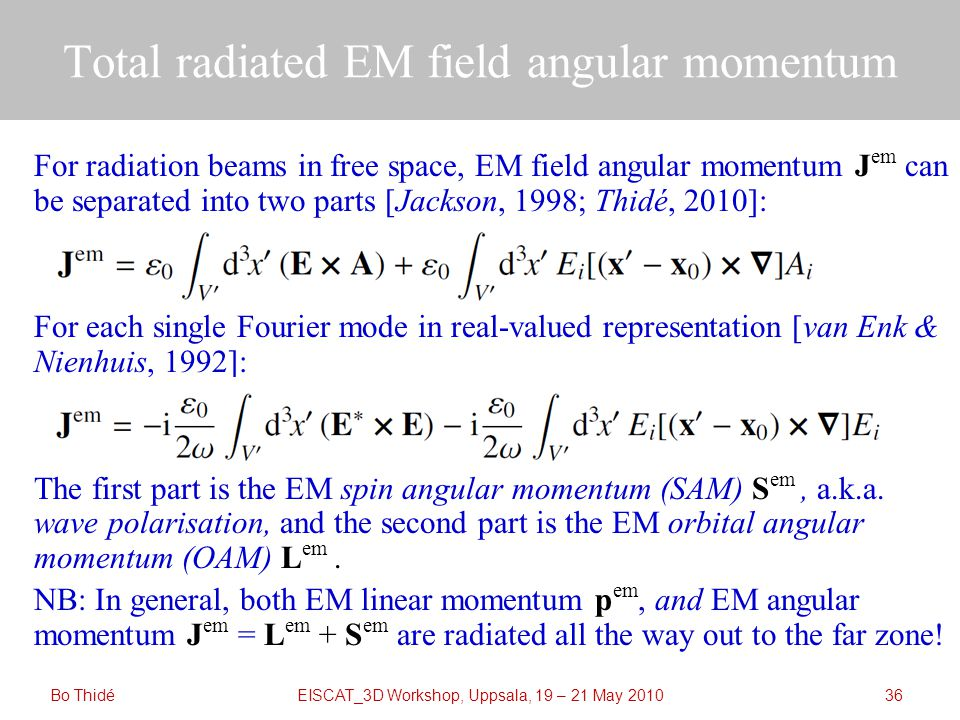 EISCAT_3D Workshop, Uppsala, 19 – 21 May 2010 Total radiated EM field angular momentum Bo Thidé36 For radiation beams in free space, EM field angular momentum J em can be separated into two parts [Jackson, 1998; Thidé, 2010]: For each single Fourier mode in real-valued representation [van Enk & Nienhuis, 1992]: The first part is the EM spin angular momentum (SAM) S em, a.k.a.