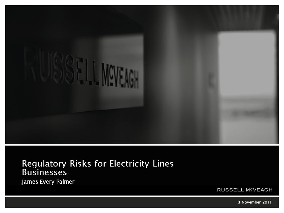 Regulatory Risks for Electricity Lines Businesses 3 November 2011 Regulatory Risks for Electricity Lines Businesses James Every-Palmer