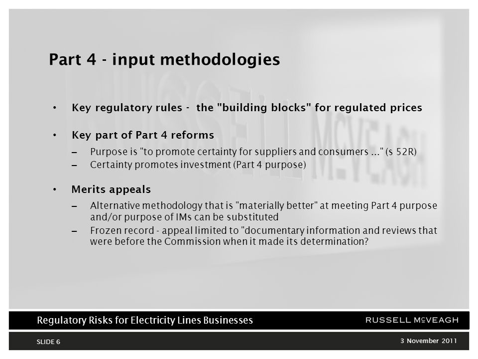 Regulatory Risks for Electricity Lines Businesses 3 November 2011 SLIDE 6 Part 4 - input methodologies Key regulatory rules - the building blocks for regulated prices Key part of Part 4 reforms – Purpose is to promote certainty for suppliers and consumers... (s 52R) – Certainty promotes investment (Part 4 purpose) Merits appeals – Alternative methodology that is materially better at meeting Part 4 purpose and/or purpose of IMs can be substituted – Frozen record - appeal limited to documentary information and reviews that were before the Commission when it made its determination