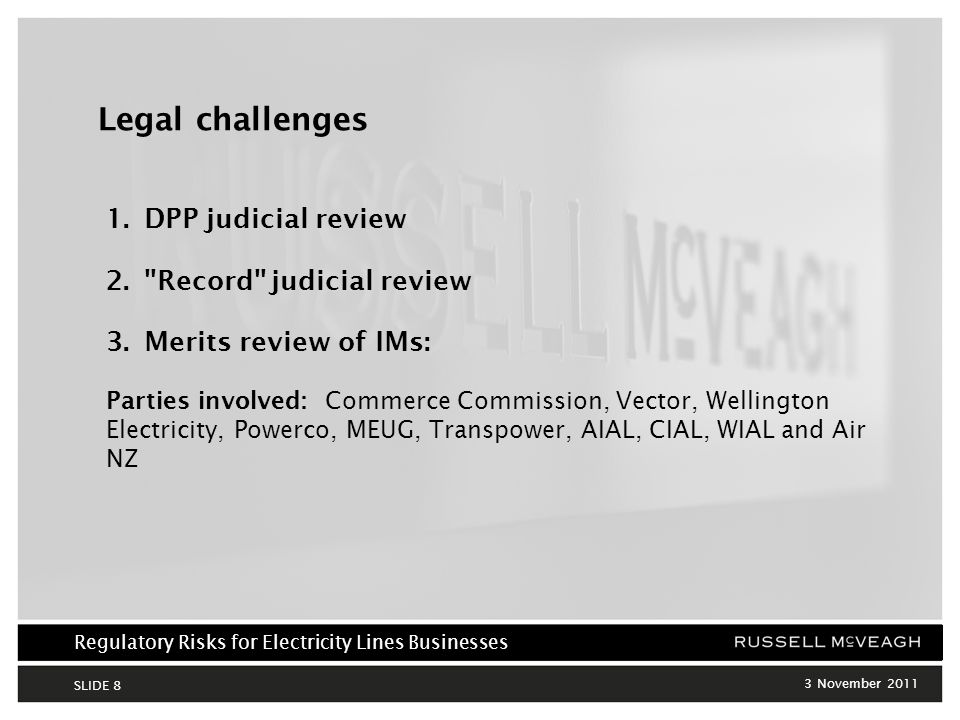 Regulatory Risks for Electricity Lines Businesses 3 November 2011 SLIDE 8 Legal challenges 1.DPP judicial review 2. Record judicial review 3.Merits review of IMs: Parties involved: Commerce Commission, Vector, Wellington Electricity, Powerco, MEUG, Transpower, AIAL, CIAL, WIAL and Air NZ
