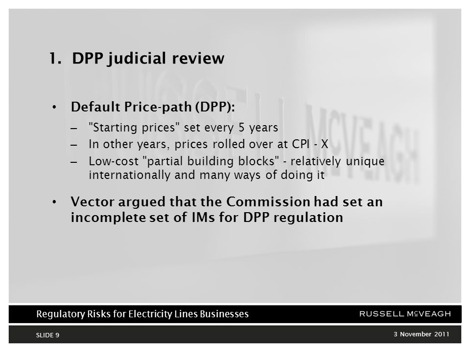 Regulatory Risks for Electricity Lines Businesses 3 November 2011 SLIDE 10 DPP judicial review (cont) Wide range of outcomes for Vector depending on method chosen: ±$150m per 5 year period Vector argued this level of uncertainty cannot have been intended: – Defeat purpose of Part 4 reforms – Would mean no merits review of Commission s most important decisions – Commission acted ultra vires sections 52R (purpose of IMs), 52A (purpose of Part 4), 52T(2) (suppliers able to reasonably estimate effects on their business, and Commission must set out how IMs will be applied) Input Methodologies Asset valuation Cost Allocation TaxCost of capital Rules & processes Starting Price Adjustments IDYes -- DPP---Yes -