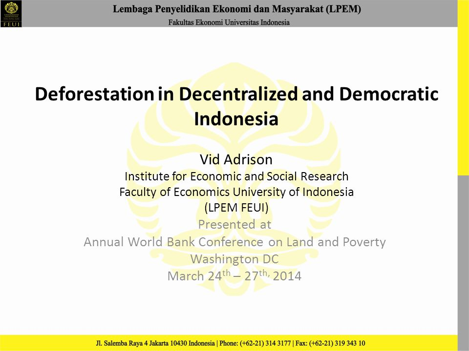 Deforestation in Decentralized and Democratic Indonesia Vid Adrison Institute for Economic and Social Research Faculty of Economics University of Indonesia (LPEM FEUI) Presented at Annual World Bank Conference on Land and Poverty Washington DC March 24 th – 27 th, 2014