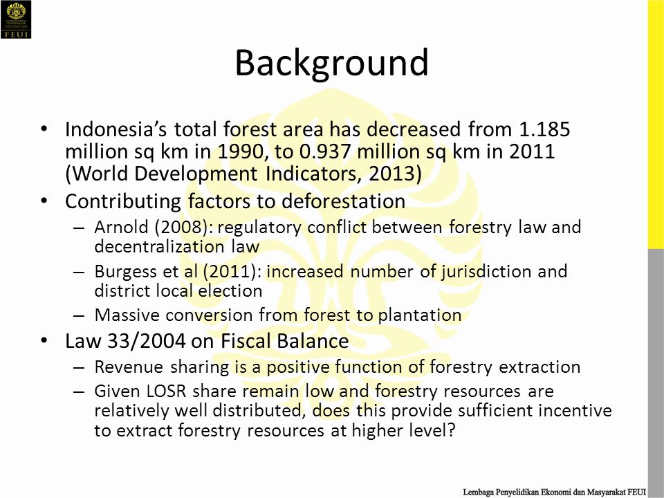 Background Indonesia's total forest area has decreased from 1.185 million sq km in 1990, to 0.937 million sq km in 2011 (World Development Indicators, 2013) Contributing factors to deforestation – Arnold (2008): regulatory conflict between forestry law and decentralization law – Burgess et al (2011): increased number of jurisdiction and district local election – Massive conversion from forest to plantation Law 33/2004 on Fiscal Balance – Revenue sharing is a positive function of forestry extraction – Given LOSR share remain low and forestry resources are relatively well distributed, does this provide sufficient incentive to extract forestry resources at higher level