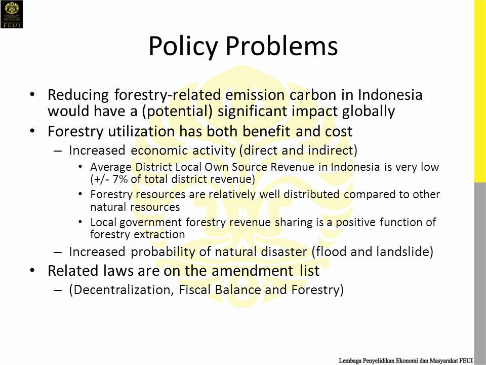 Policy Problems Reducing forestry-related emission carbon in Indonesia would have a (potential) significant impact globally Forestry utilization has both benefit and cost – Increased economic activity (direct and indirect) Average District Local Own Source Revenue in Indonesia is very low (+/- 7% of total district revenue) Forestry resources are relatively well distributed compared to other natural resources Local government forestry revenue sharing is a positive function of forestry extraction – Increased probability of natural disaster (flood and landslide) Related laws are on the amendment list – (Decentralization, Fiscal Balance and Forestry)