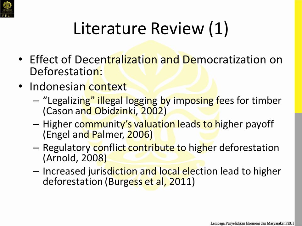 Literature Review (2) Effect of Decentralization and Democratization on Deforestation: International and Cross Countries Context – Decentralized political and fiscal power in Guatemala encourage the mayors to invest more on their staff and capital in the forestry sector compare relatively to a stringent Bolivia central government (Andersson and Gibson, 2006) – Conflicting authorities in the forestry sector with almost identical responsibility result in an ineffective policy implementation in Philippines (Balooni et al, 2008) – Countries with abundant resources but low democratic institution tend to corrupt (Bhattacharyya and Hodler, 2010) – Decentralization leads to increase in forest investment in Uganda, Mexico and Bolivia, but decrease significantly in Kenya (Coleman and Fleischman, 2012)
