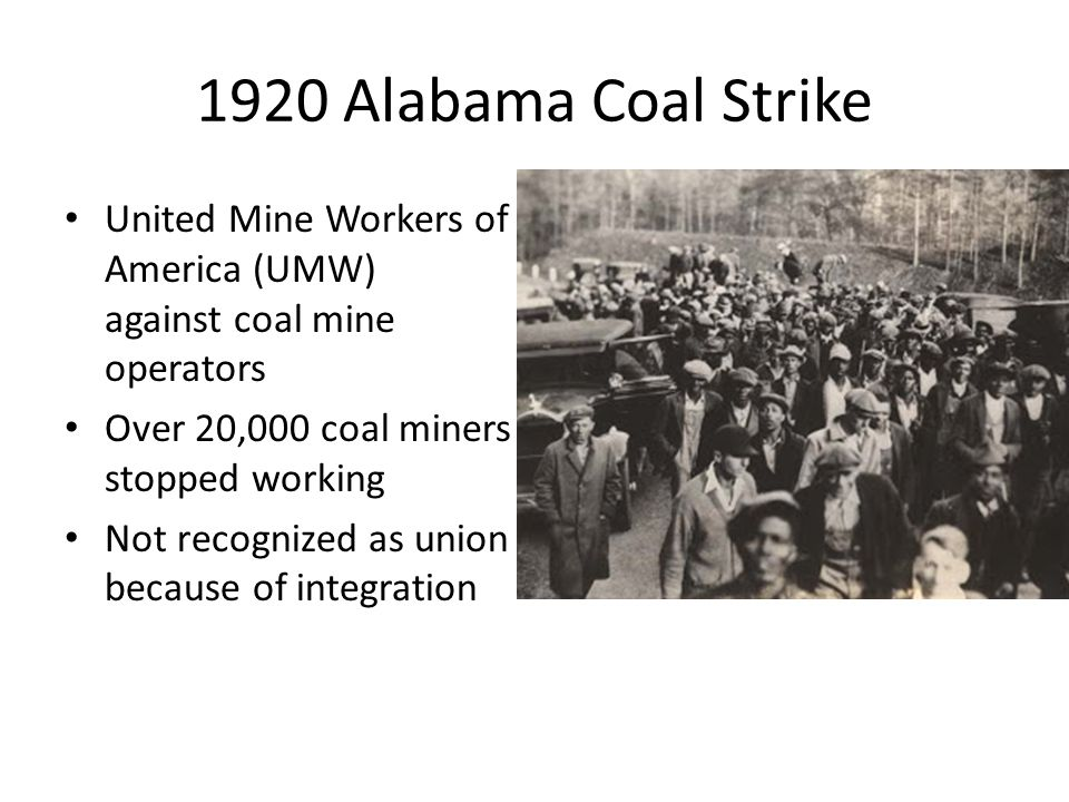1920 Alabama Coal Strike United Mine Workers of America (UMW) against coal mine operators Over 20,000 coal miners stopped working Not recognized as union because of integration