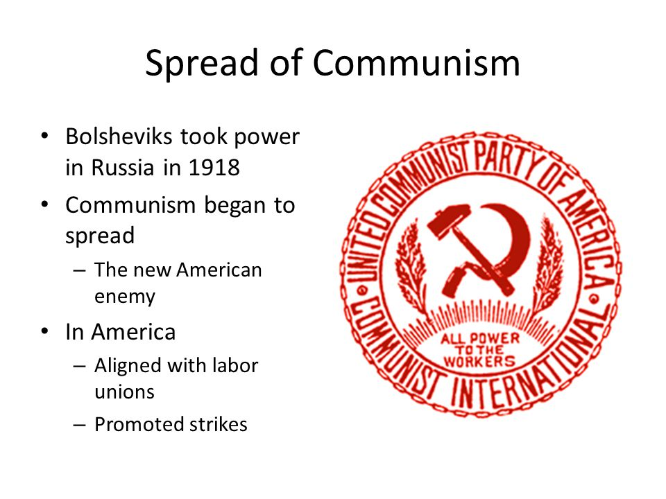 Spread of Communism Bolsheviks took power in Russia in 1918 Communism began to spread – The new American enemy In America – Aligned with labor unions – Promoted strikes