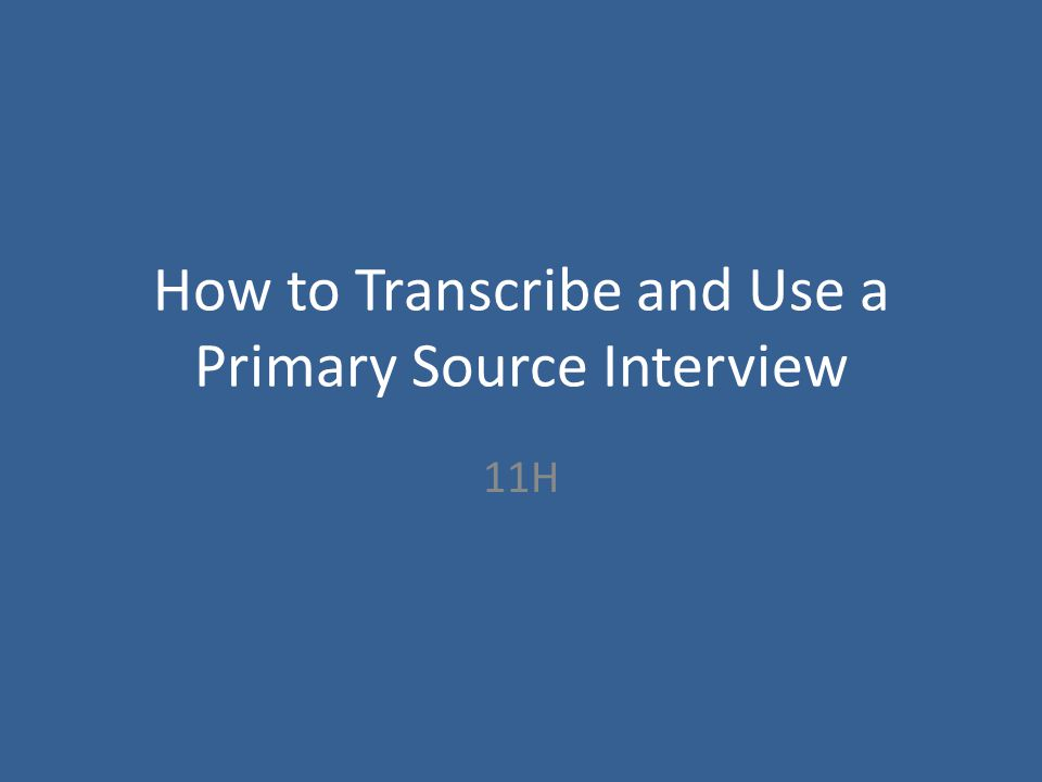 How to Transcribe and Use a Primary Source Interview 11H