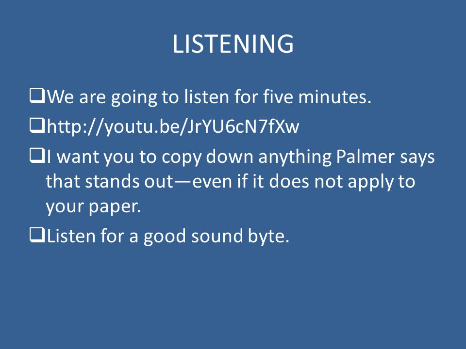 LISTENING  We are going to listen for five minutes.  http://youtu.be/JrYU6cN7fXw  I want you to copy down anything Palmer says that stands out—even