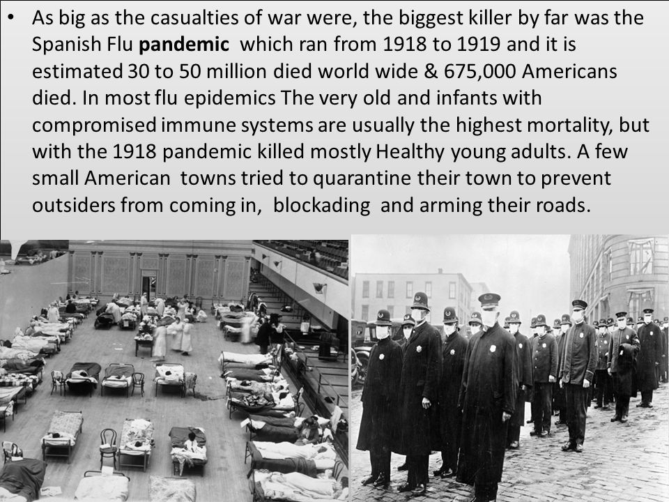 As big as the casualties of war were, the biggest killer by far was the Spanish Flu pandemic which ran from 1918 to 1919 and it is estimated 30 to 50 million died world wide & 675,000 Americans died.