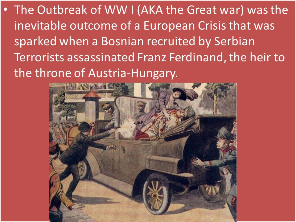 The Outbreak of WW I (AKA the Great war) was the inevitable outcome of a European Crisis that was sparked when a Bosnian recruited by Serbian Terrorists assassinated Franz Ferdinand, the heir to the throne of Austria-Hungary.