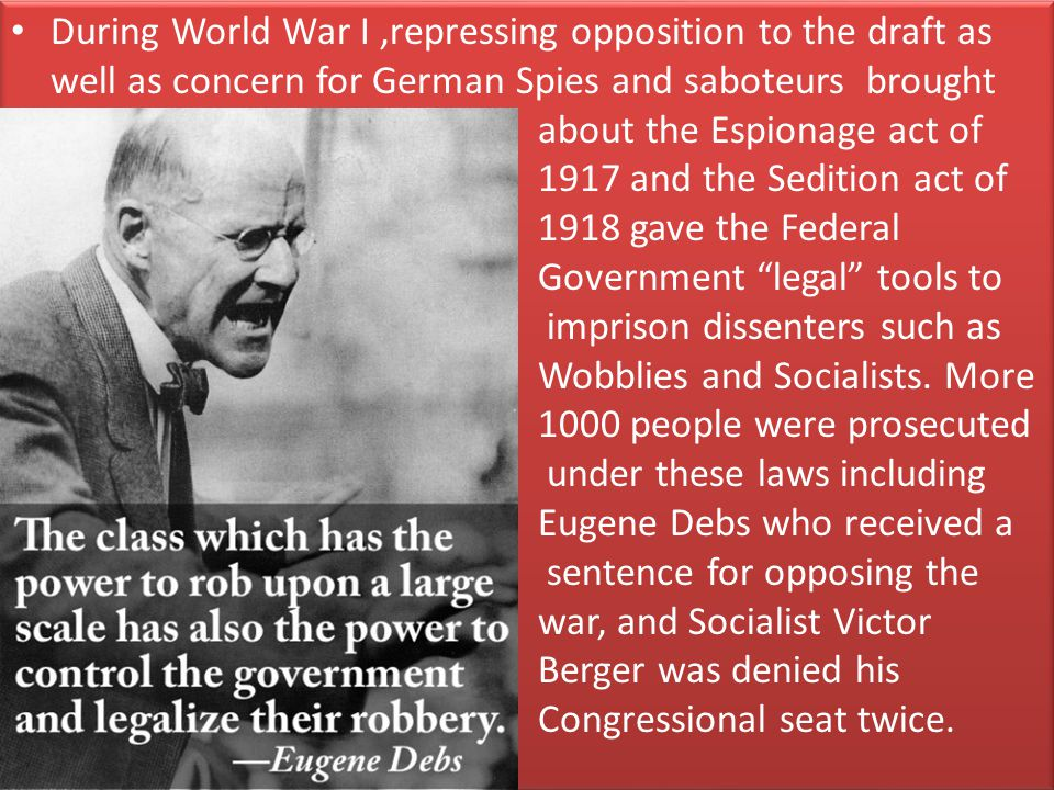 During World War I,repressing opposition to the draft as well as concern for German Spies and saboteurs brought about the Espionage act of 1917 and the Sedition act of 1918 gave the Federal Government legal tools to imprison dissenters such as Wobblies and Socialists.