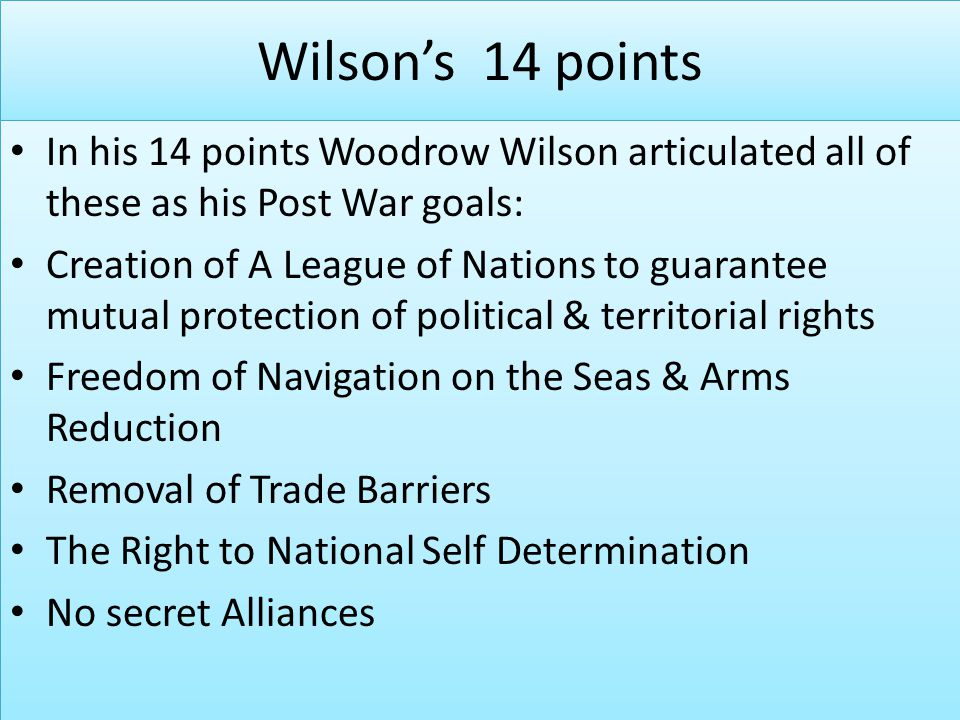 Wilson's 14 points In his 14 points Woodrow Wilson articulated all of these as his Post War goals: Creation of A League of Nations to guarantee mutual protection of political & territorial rights Freedom of Navigation on the Seas & Arms Reduction Removal of Trade Barriers The Right to National Self Determination No secret Alliances In his 14 points Woodrow Wilson articulated all of these as his Post War goals: Creation of A League of Nations to guarantee mutual protection of political & territorial rights Freedom of Navigation on the Seas & Arms Reduction Removal of Trade Barriers The Right to National Self Determination No secret Alliances