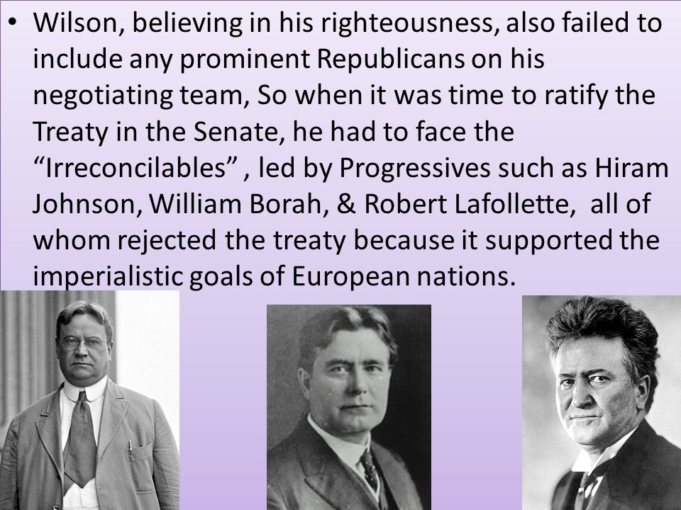 Wilson, believing in his righteousness, also failed to include any prominent Republicans on his negotiating team, So when it was time to ratify the Treaty in the Senate, he had to face the Irreconcilables , led by Progressives such as Hiram Johnson, William Borah, & Robert Lafollette, all of whom rejected the treaty because it supported the imperialistic goals of European nations.