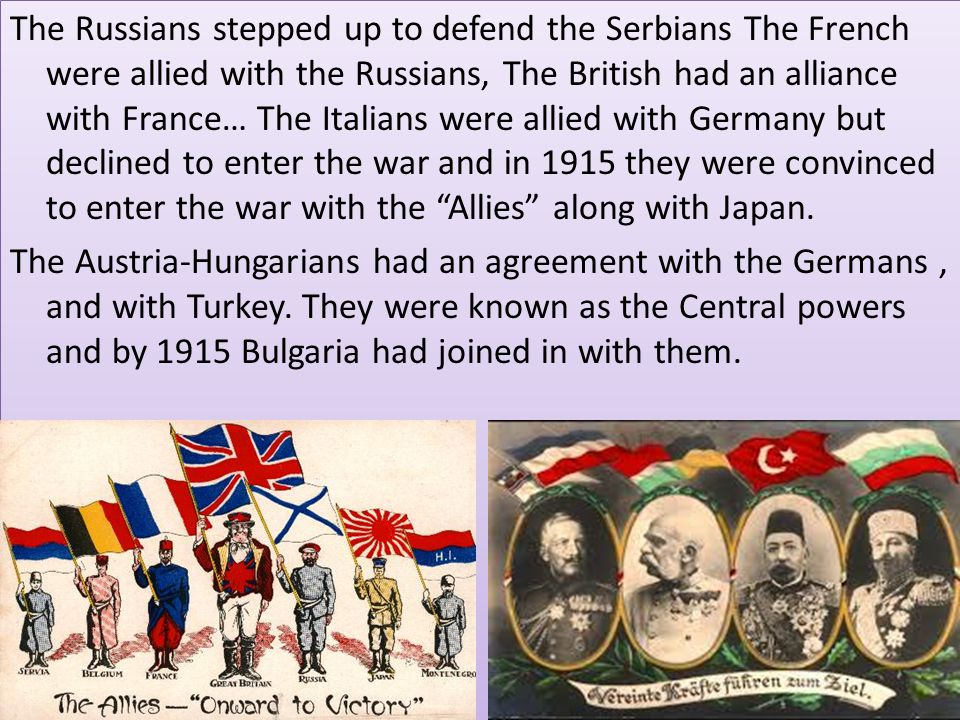 The Russians stepped up to defend the Serbians The French were allied with the Russians, The British had an alliance with France… The Italians were allied with Germany but declined to enter the war and in 1915 they were convinced to enter the war with the Allies along with Japan.