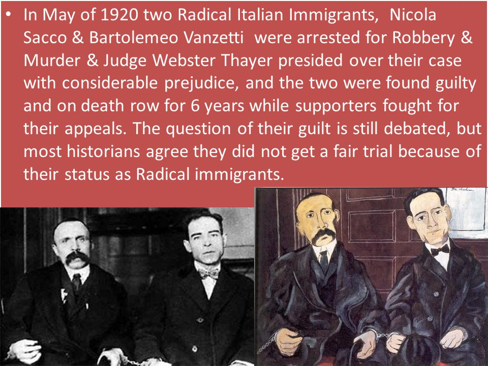 In May of 1920 two Radical Italian Immigrants, Nicola Sacco & Bartolemeo Vanzetti were arrested for Robbery & Murder & Judge Webster Thayer presided over their case with considerable prejudice, and the two were found guilty and on death row for 6 years while supporters fought for their appeals.