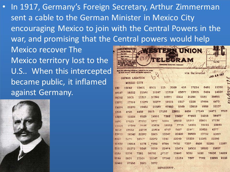 In 1917, Germany's Foreign Secretary, Arthur Zimmerman sent a cable to the German Minister in Mexico City encouraging Mexico to join with the Central Powers in the war, and promising that the Central powers would help Mexico recover The New Mexico territory lost to the U.S..