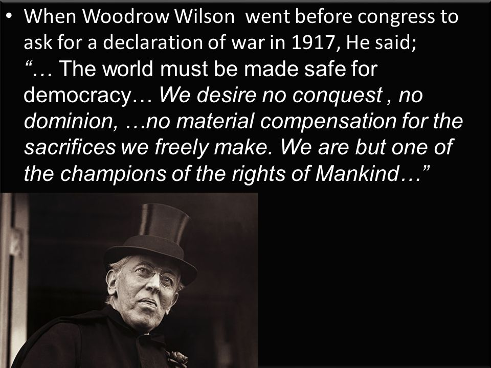 When Woodrow Wilson went before congress to ask for a declaration of war in 1917, He said; … The world must be made safe for democracy… We desire no conquest, no dominion, …no material compensation for the sacrifices we freely make.