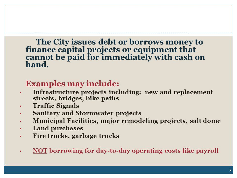 The City issues debt or borrows money to finance capital projects or equipment that cannot be paid for immediately with cash on hand.