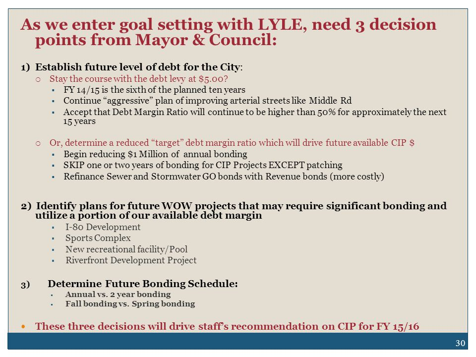 30 As we enter goal setting with LYLE, need 3 decision points from Mayor & Council: 1) Establish future level of debt for the City:  Stay the course with the debt levy at $5.00.