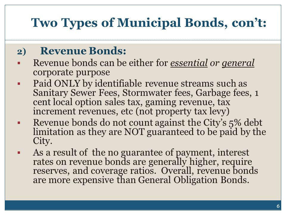 Two Types of Municipal Bonds, con't: 2) Revenue Bonds:  Revenue bonds can be either for essential or general corporate purpose  Paid ONLY by identifiable revenue streams such as Sanitary Sewer Fees, Stormwater fees, Garbage fees, 1 cent local option sales tax, gaming revenue, tax increment revenues, etc (not property tax levy)  Revenue bonds do not count against the City's 5% debt limitation as they are NOT guaranteed to be paid by the City.