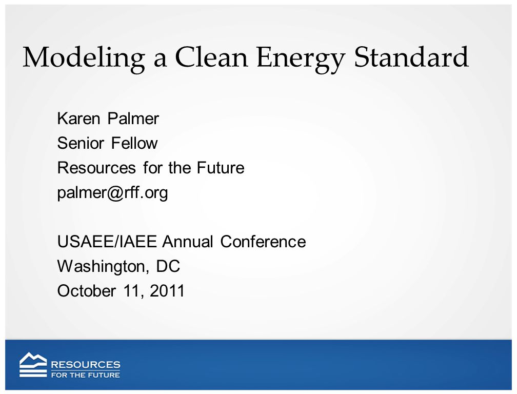 Modeling a Clean Energy Standard Karen Palmer Senior Fellow Resources for the Future USAEE/IAEE Annual Conference Washington, DC October 11, 2011