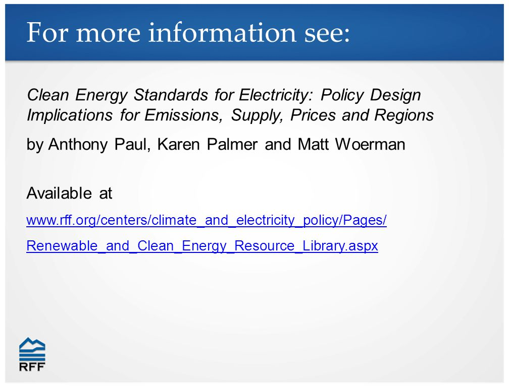 For more information see: Clean Energy Standards for Electricity: Policy Design Implications for Emissions, Supply, Prices and Regions by Anthony Paul, Karen Palmer and Matt Woerman Available at   Renewable_and_Clean_Energy_Resource_Library.aspx