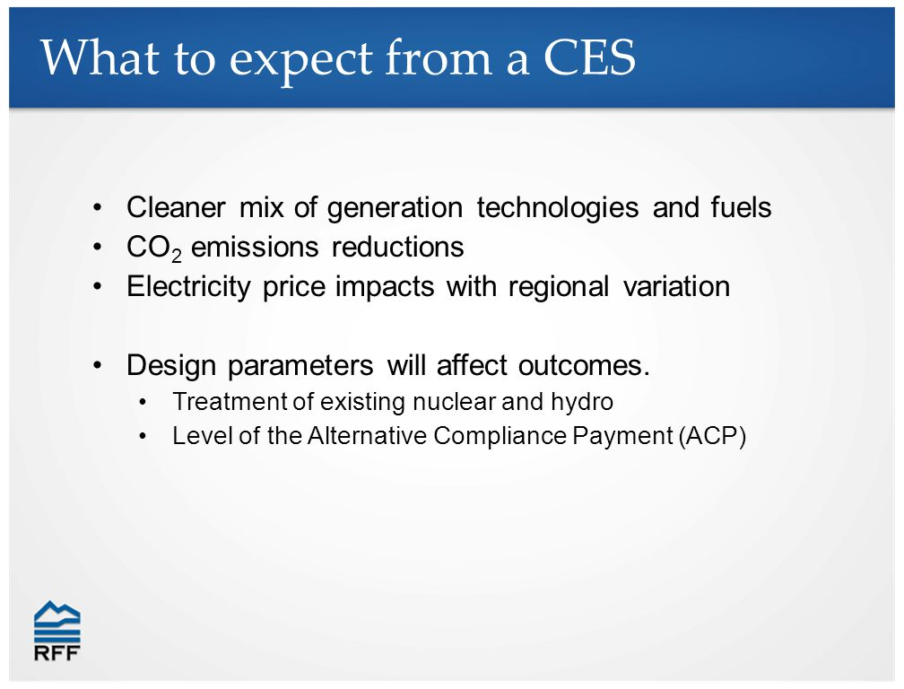 What to expect from a CES Cleaner mix of generation technologies and fuels CO 2 emissions reductions Electricity price impacts with regional variation Design parameters will affect outcomes.