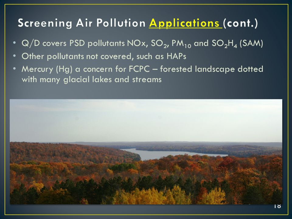 18 Q/D covers PSD pollutants NOx, SO 2, PM 10 and SO 2 H 4 (SAM) Other pollutants not covered, such as HAPs Mercury (Hg) a concern for FCPC – forested