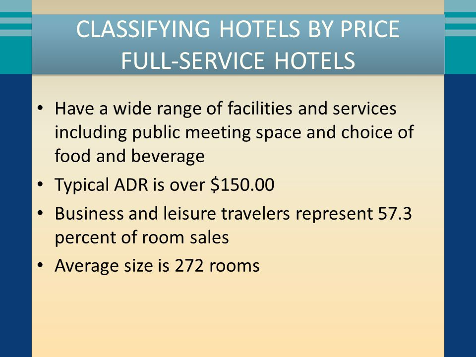 CLASSIFYING HOTELS BY PRICE FULL-SERVICE HOTELS Have a wide range of facilities and services including public meeting space and choice of food and beverage Typical ADR is over $150.00 Business and leisure travelers represent 57.3 percent of room sales Average size is 272 rooms