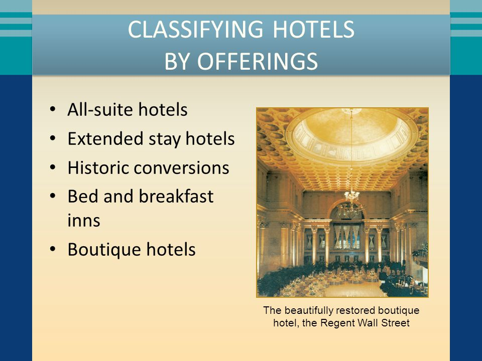 CLASSIFYING HOTELS BY OFFERINGS All-suite hotels Extended stay hotels Historic conversions Bed and breakfast inns Boutique hotels The beautifully rest