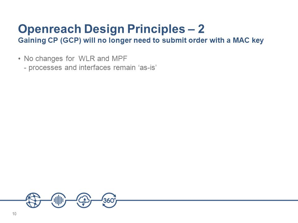 10 Openreach Design Principles – 2 Gaining CP (GCP) will no longer need to submit order with a MAC key No changes for WLR and MPF - processes and interfaces remain 'as-is'