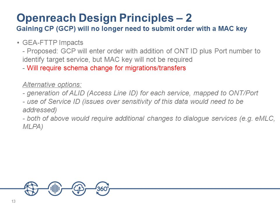 13 Openreach Design Principles – 2 Gaining CP (GCP) will no longer need to submit order with a MAC key GEA-FTTP Impacts - Proposed: GCP will enter order with addition of ONT ID plus Port number to identify target service, but MAC key will not be required - Will require schema change for migrations/transfers Alternative options: - generation of ALID (Access Line ID) for each service, mapped to ONT/Port - use of Service ID (issues over sensitivity of this data would need to be addressed) - both of above would require additional changes to dialogue services (e.g.
