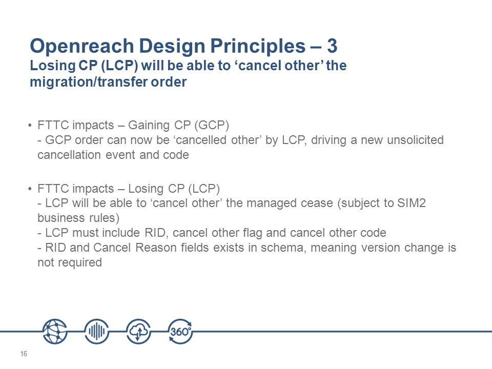 16 Openreach Design Principles – 3 Losing CP (LCP) will be able to 'cancel other' the migration/transfer order FTTC impacts – Gaining CP (GCP) - GCP order can now be 'cancelled other' by LCP, driving a new unsolicited cancellation event and code FTTC impacts – Losing CP (LCP) - LCP will be able to 'cancel other' the managed cease (subject to SIM2 business rules) - LCP must include RID, cancel other flag and cancel other code - RID and Cancel Reason fields exists in schema, meaning version change is not required