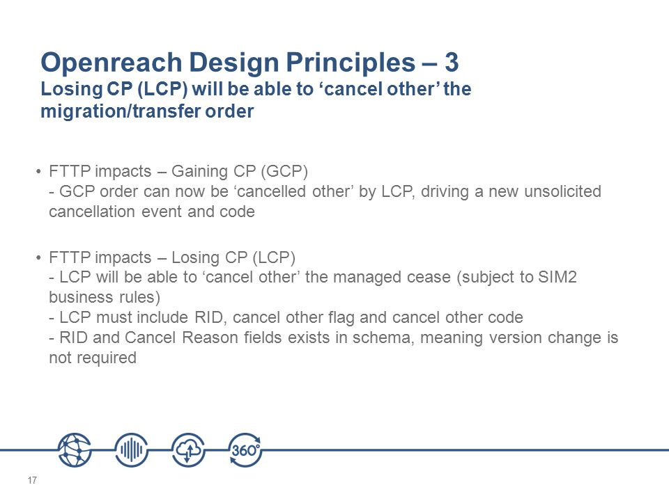 17 Openreach Design Principles – 3 Losing CP (LCP) will be able to 'cancel other' the migration/transfer order FTTP impacts – Gaining CP (GCP) - GCP order can now be 'cancelled other' by LCP, driving a new unsolicited cancellation event and code FTTP impacts – Losing CP (LCP) - LCP will be able to 'cancel other' the managed cease (subject to SIM2 business rules) - LCP must include RID, cancel other flag and cancel other code - RID and Cancel Reason fields exists in schema, meaning version change is not required