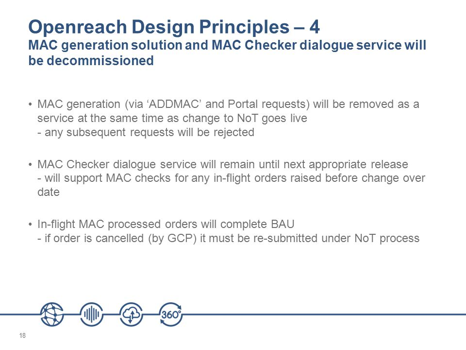 18 Openreach Design Principles – 4 MAC generation solution and MAC Checker dialogue service will be decommissioned MAC generation (via 'ADDMAC' and Portal requests) will be removed as a service at the same time as change to NoT goes live - any subsequent requests will be rejected MAC Checker dialogue service will remain until next appropriate release - will support MAC checks for any in-flight orders raised before change over date In-flight MAC processed orders will complete BAU - if order is cancelled (by GCP) it must be re-submitted under NoT process