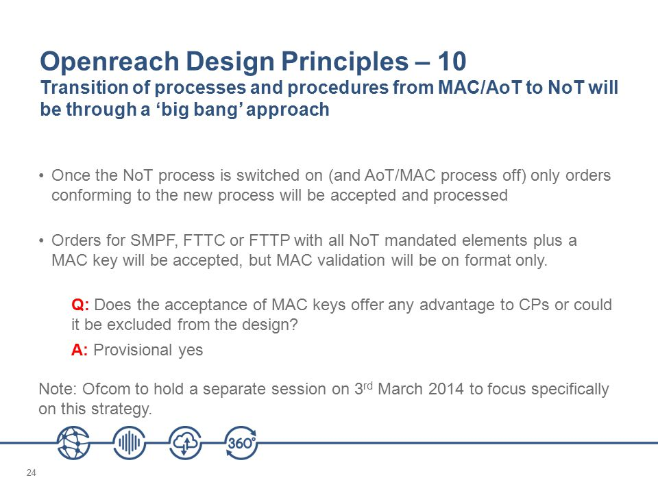 24 Openreach Design Principles – 10 Transition of processes and procedures from MAC/AoT to NoT will be through a 'big bang' approach Once the NoT process is switched on (and AoT/MAC process off) only orders conforming to the new process will be accepted and processed Orders for SMPF, FTTC or FTTP with all NoT mandated elements plus a MAC key will be accepted, but MAC validation will be on format only.