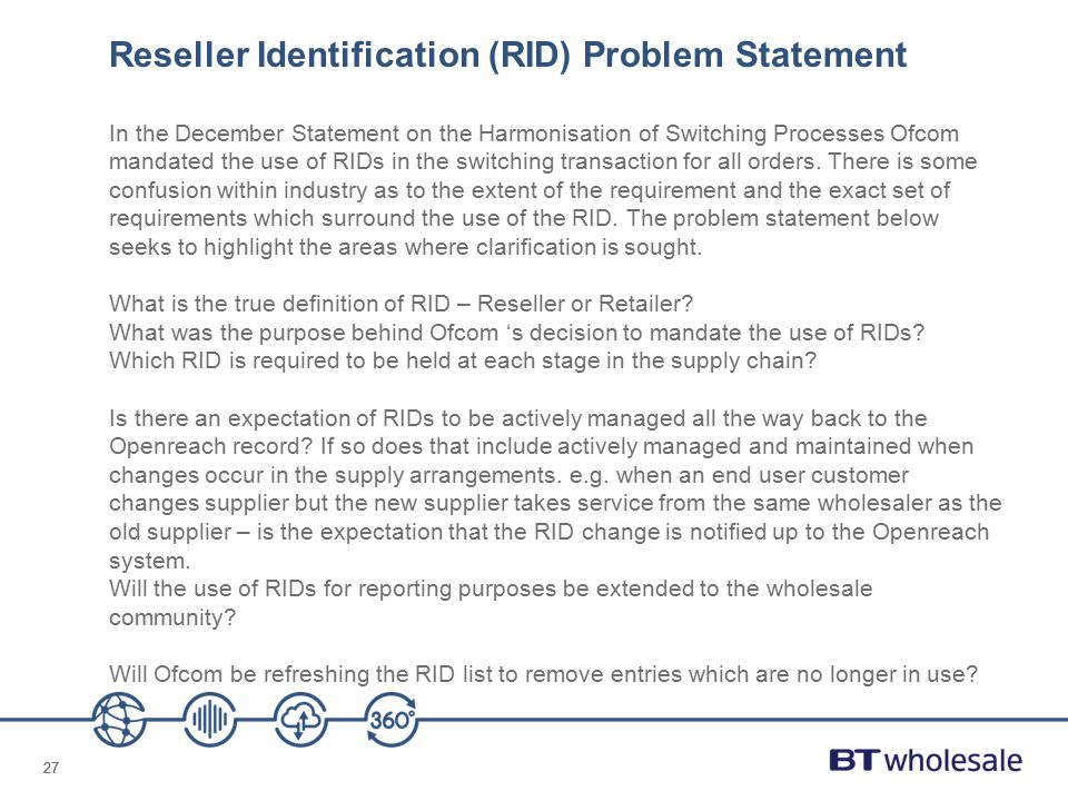 27 Reseller Identification (RID) Problem Statement In the December Statement on the Harmonisation of Switching Processes Ofcom mandated the use of RIDs in the switching transaction for all orders.