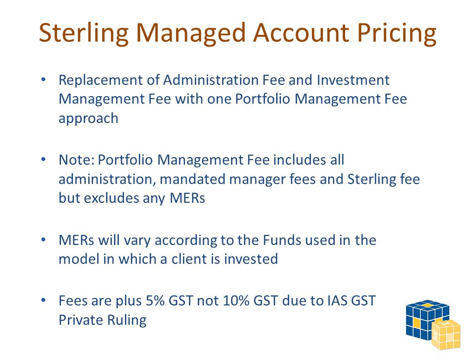 Sterling Managed Account Pricing Replacement of Administration Fee and Investment Management Fee with one Portfolio Management Fee approach Note: Portfolio Management Fee includes all administration, mandated manager fees and Sterling fee but excludes any MERs MERs will vary according to the Funds used in the model in which a client is invested Fees are plus 5% GST not 10% GST due to IAS GST Private Ruling