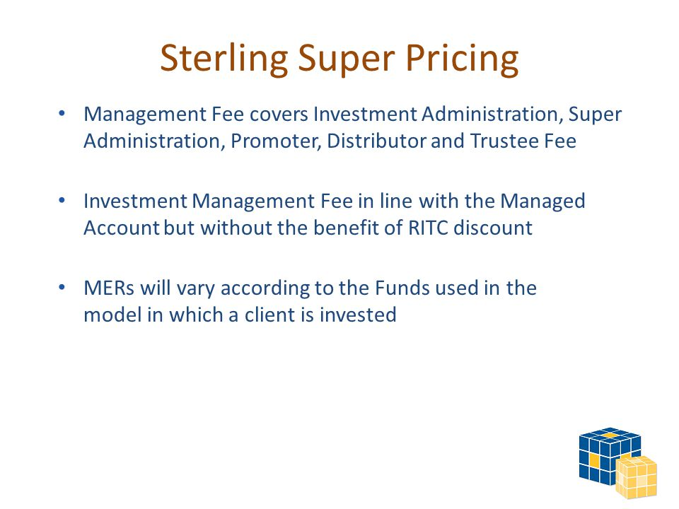 Sterling Super Pricing Management Fee covers Investment Administration, Super Administration, Promoter, Distributor and Trustee Fee Investment Management Fee in line with the Managed Account but without the benefit of RITC discount MERs will vary according to the Funds used in the model in which a client is invested