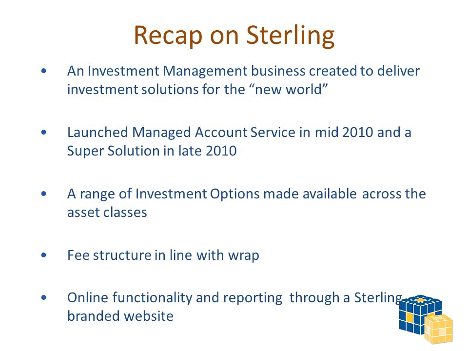 Recap on Sterling An Investment Management business created to deliver investment solutions for the new world Launched Managed Account Service in mid 2010 and a Super Solution in late 2010 A range of Investment Options made available across the asset classes Fee structure in line with wrap Online functionality and reporting through a Sterling branded website