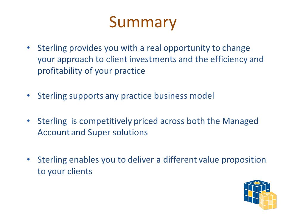 Summary Sterling provides you with a real opportunity to change your approach to client investments and the efficiency and profitability of your practice Sterling supports any practice business model Sterling is competitively priced across both the Managed Account and Super solutions Sterling enables you to deliver a different value proposition to your clients