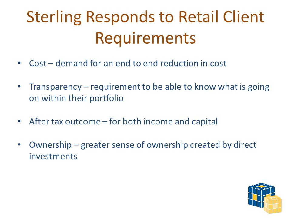 Cost – demand for an end to end reduction in cost Transparency – requirement to be able to know what is going on within their portfolio After tax outcome – for both income and capital Ownership – greater sense of ownership created by direct investments Sterling Responds to Retail Client Requirements