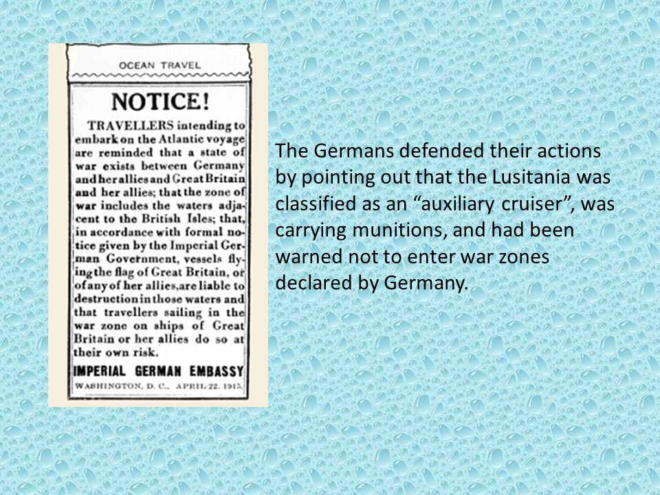 """The Germans defended their actions by pointing out that the Lusitania was classified as an """"auxiliary cruiser"""", was carrying munitions, and had been w"""