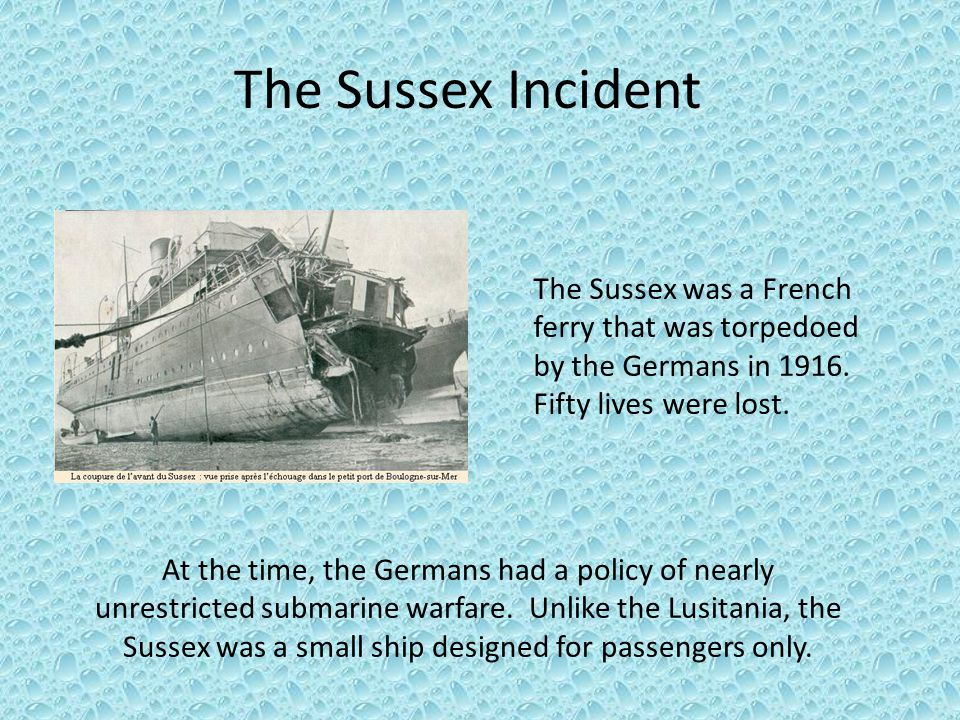 The Sussex was a French ferry that was torpedoed by the Germans in 1916. Fifty lives were lost. The Sussex Incident At the time, the Germans had a pol