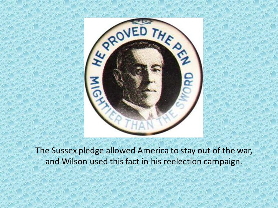 The Sussex pledge allowed America to stay out of the war, and Wilson used this fact in his reelection campaign.