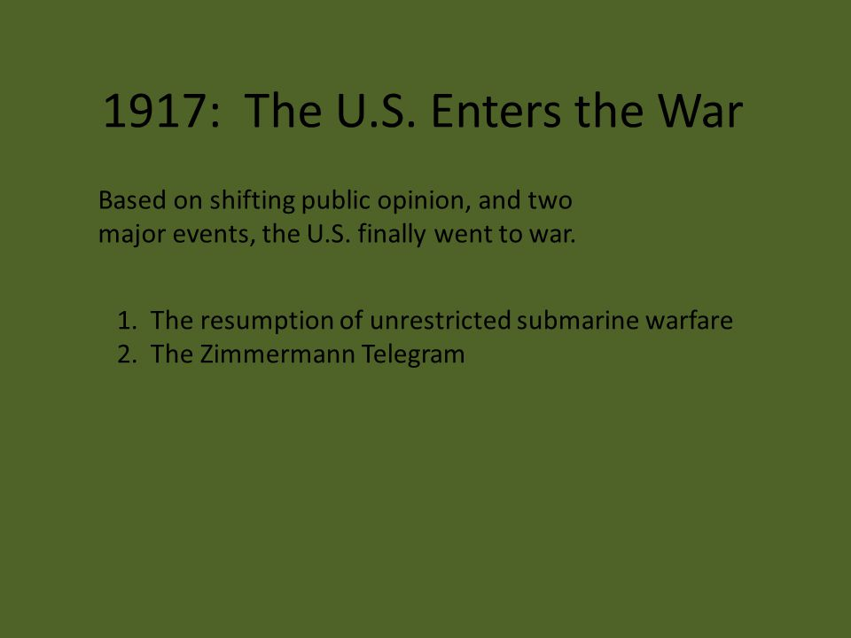 1917: The U.S. Enters the War Based on shifting public opinion, and two major events, the U.S. finally went to war. 1. The resumption of unrestricted
