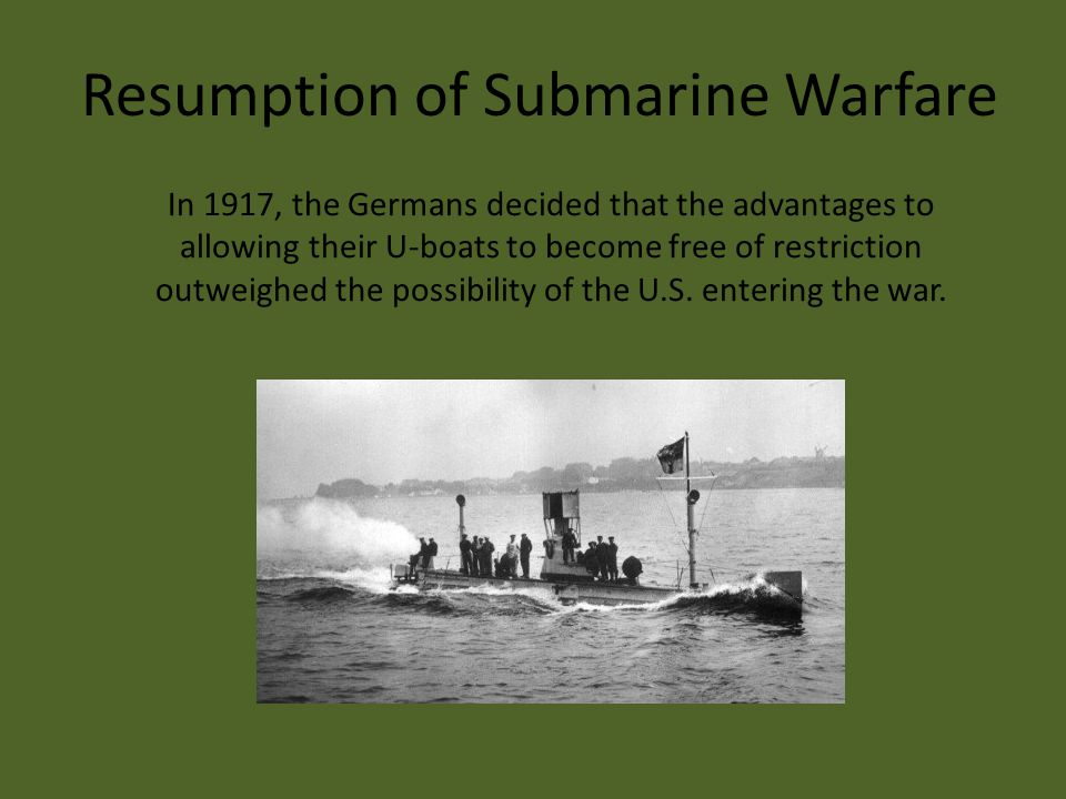 Resumption of Submarine Warfare In 1917, the Germans decided that the advantages to allowing their U-boats to become free of restriction outweighed the possibility of the U.S.