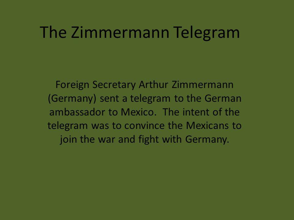 The Zimmermann Telegram Foreign Secretary Arthur Zimmermann (Germany) sent a telegram to the German ambassador to Mexico.