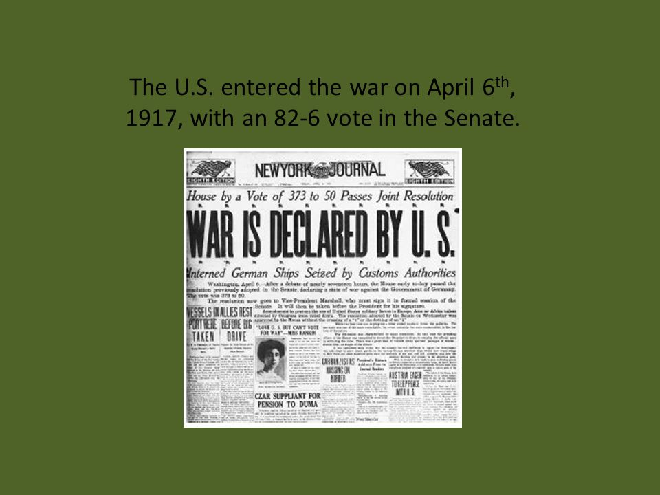 The U.S. entered the war on April 6 th, 1917, with an 82-6 vote in the Senate.